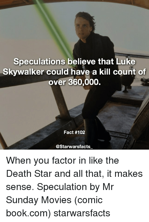 Death Star, Luke Skywalker, and Memes: Speculations believe that Luke  Skywalker could have a kill count of  over 360,000  Fact #102  @Starwarsfacts When you factor in like the Death Star and all that, it makes sense. Speculation by Mr Sunday Movies (comic book.com) starwarsfacts