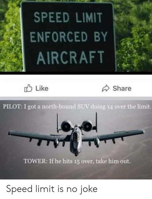 suv: SPEED LIMIT  ENFORCED BY  AIRCRAFT  Like  Share  PILOT: I got a north-bound SUV doing 14 over the limit.  TOWER: If he hits 15 over, take him out. Speed limit is no joke