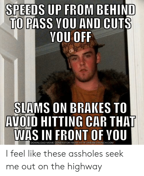 meme generator: SPEEDS UP FROM BEHIND  TO  PASS VOU AND CUTS  YOU OFF  SIAMS ON BRAKES TO  AVOID HITTING CAR THAT  WAS IN FRONT OF YOU  DOWNLOAD MEME GENERATOR FROM HTTP://MEMECRUNCH.COM I feel like these assholes seek me out on the highway