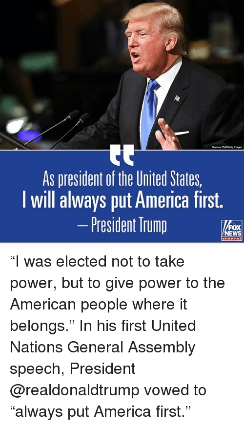 """America, Memes, and News: Spencer Platt Gety Images  As president of the United States,  I will always put America first.  -President Trump  FOX  NEWS """"I was elected not to take power, but to give power to the American people where it belongs."""" In his first United Nations General Assembly speech, President @realdonaldtrump vowed to """"always put America first."""""""
