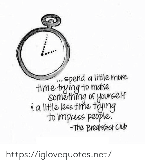 Breakfast Club: .spend a litle more  time tying to make  Soměthing of yourself  a lite les tine ting  to impress people.  The Breakfast Club https://iglovequotes.net/