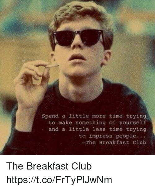Breakfast Club: spend a little more time trying  to make something of yourself  and a little less time trying  to impress people  -The Breakfast Club The Breakfast Club https://t.co/FrTyPlJwNm