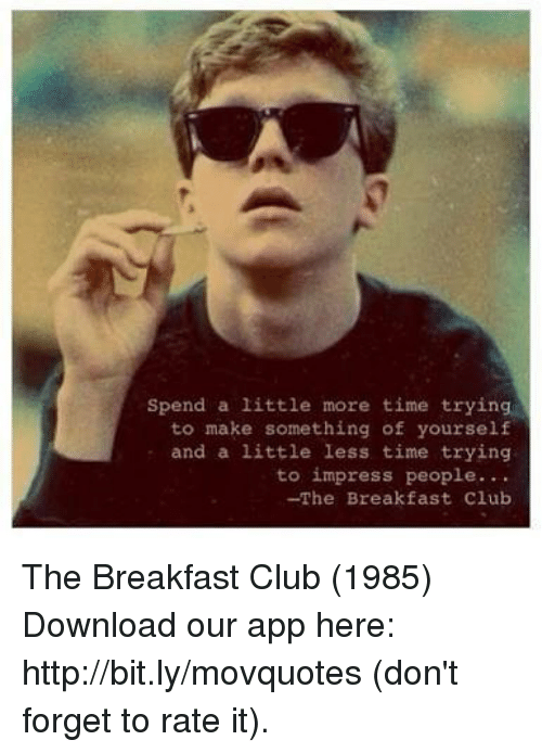 Breakfast Club: Spend a little more time trying  to make something of yourself  and a little less time trying  to impress people...  -The Breakfast Club The Breakfast Club (1985)  Download our app here: http://bit.ly/movquotes (don't forget to rate it).