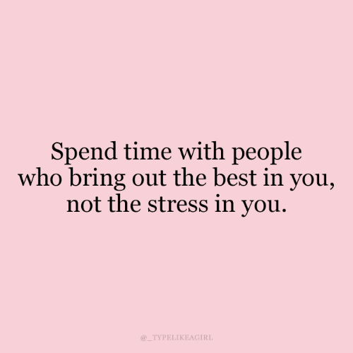 the best: Spend time with people  who bring out the best in you,  not the stress in you.  @_TYPELIKEAGIRL