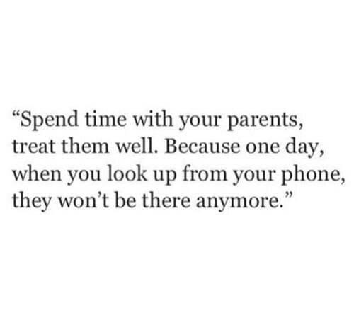 Parents, Phone, and Time: Spend time with your parents,  treat them well. Because one day,  when you look up from your phone,  they won't be there anymore.""