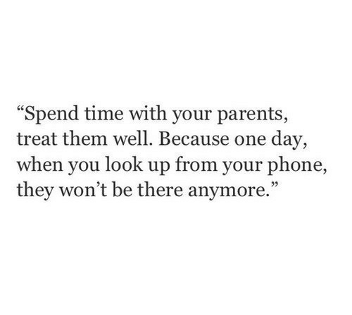 Parents, Phone, and Time: Spend time with your parents  treat them well. Because one day,  when you look up from your phone,  they won't be there anymore.""