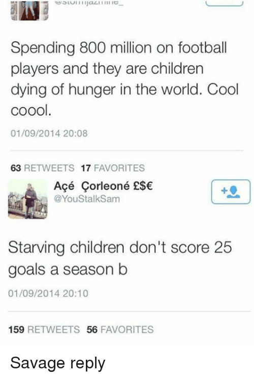 Starving Children: Spending 800 million on football  players and they are children  dying of hunger in the world. Cool  coool.  01/09/2014 20:08  63 RETWEETS 17 FAVORITES  Açé Çorleoné ESE  @YouStalkSam  Starving children don't score 25  goals a season b  01/09/2014 20:10  159 RETWEETS 56 FAVORITES Savage reply