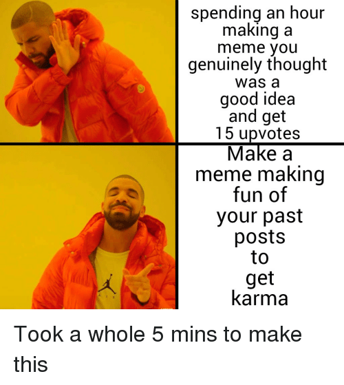 Meme, Good, and Karma: spending an hour  making a  meme you  genuinely thought  was a  good idea  and get  15 upvotes  Make a  meme making  fun of  your past  posts  to  get  karma