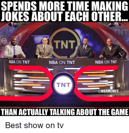 nba on tnt: SPENDS MORE TIME MAKING  JOKES ABOUT EACHOTHER  TNT,  NBA ON TNT  NBA ON TNT  NBA ON TNT  TNT  @NBAMEMES  THAN ACTUALLY TALKING ABOUT THE GAME Best show on tv
