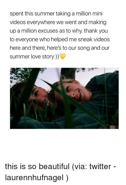 Beautiful, Love, and Twitter: spent this summer taking a million mini  videos everywhere we went and making  up a million excuses as to why. thank you  to everyone who helped me sneak videos  here and there, here's to our song and our  summer love story:)) this is so beautiful (via: twitter - laurennhufnagel )