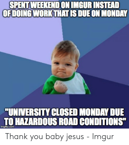 "Jesus Imgur: SPENT WEEKENDON IMGUR INSTEAD  OFDOING WORKTHAT IS DUE ON MONDAY  ""UNIVERSITY CLOSED MONDAY DUE  TO HAZARDOUS ROAD CONDITIONS""  imgflip.com"