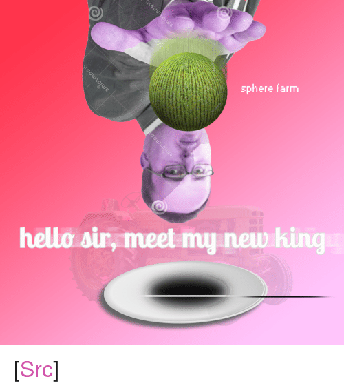 "Hello Sir: sphere farm  hello sir, meet my new hing <p>[<a href=""https://www.reddit.com/r/surrealmemes/comments/7vfjgy/a_trash_meme_that_no_one_will_be_able_to/"">Src</a>]</p>"