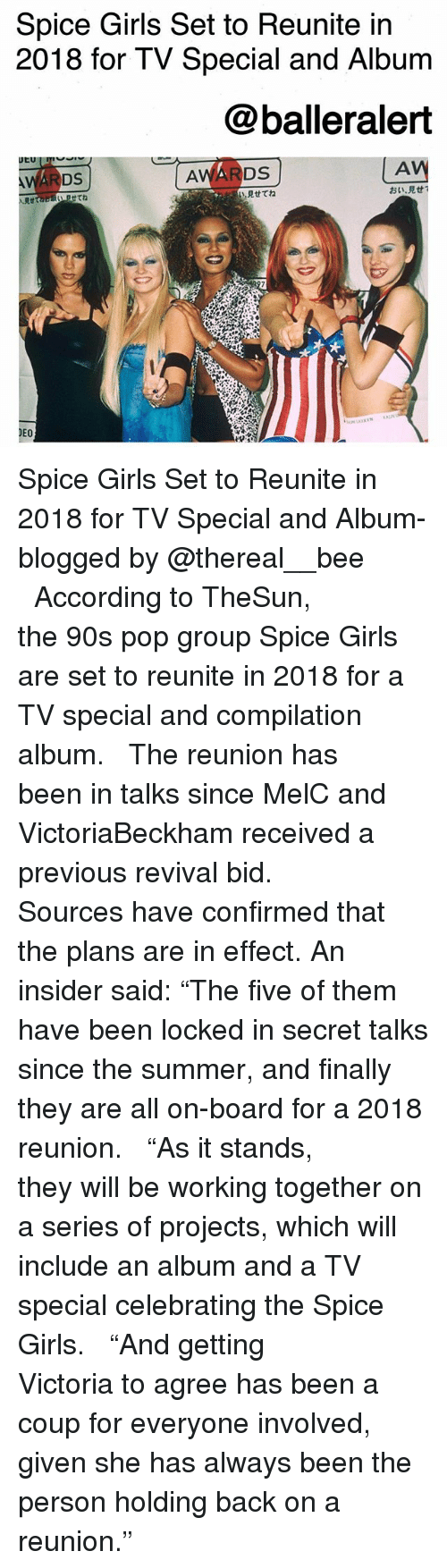 """Spice Girls: Spice Girls Set to Reunite in  2018 for TV Special and Album  @balleralert  AV  見せてね  おい·見せ!  Rtta  せてね  DEO Spice Girls Set to Reunite in 2018 for TV Special and Album-blogged by @thereal__bee ⠀⠀⠀⠀⠀⠀⠀⠀⠀ ⠀⠀ According to TheSun, the 90s pop group Spice Girls are set to reunite in 2018 for a TV special and compilation album. ⠀⠀⠀⠀⠀⠀⠀⠀⠀ ⠀⠀ The reunion has been in talks since MelC and VictoriaBeckham received a previous revival bid. ⠀⠀⠀⠀⠀⠀⠀⠀⠀ ⠀⠀ Sources have confirmed that the plans are in effect. An insider said: """"The five of them have been locked in secret talks since the summer, and finally they are all on-board for a 2018 reunion. ⠀⠀⠀⠀⠀⠀⠀⠀⠀ ⠀⠀ """"As it stands, they will be working together on a series of projects, which will include an album and a TV special celebrating the Spice Girls. ⠀⠀⠀⠀⠀⠀⠀⠀⠀ ⠀⠀ """"And getting Victoria to agree has been a coup for everyone involved, given she has always been the person holding back on a reunion."""""""