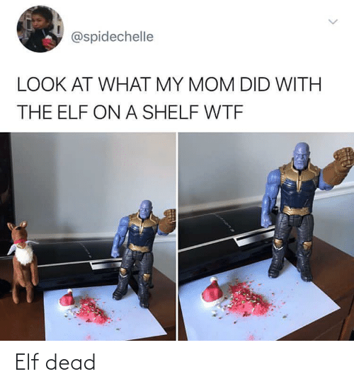 At What: @spidechelle  LOOK AT WHAT MY MOM DID WITH  THE ELF ON A SHELF WTF Elf dead