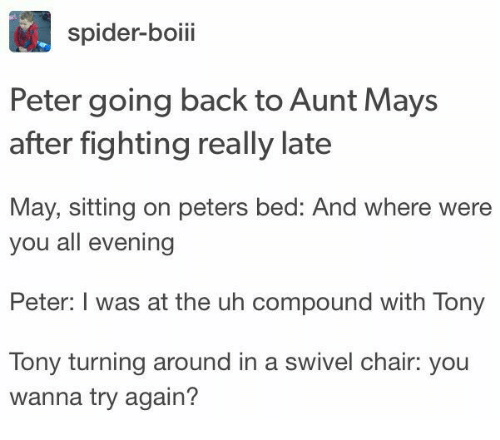 Spider, Chair, and Back: spider-boiii  Peter going back to Aunt Mays  after fighting really late  May, sitting on peters bed: And where were  you all evening  Peter: I was at the uh compound with Tony  Tony turning around in a swivel chair: you  wanna try again?