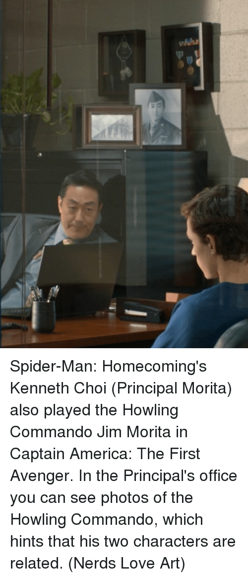 America, Love, and Memes: Spider-Man: Homecoming's Kenneth Choi (Principal Morita) also played the Howling Commando Jim Morita in Captain America: The First Avenger. In the Principal's office you can see photos of the Howling Commando, which hints that his two characters are related.  (Nerds Love Art)