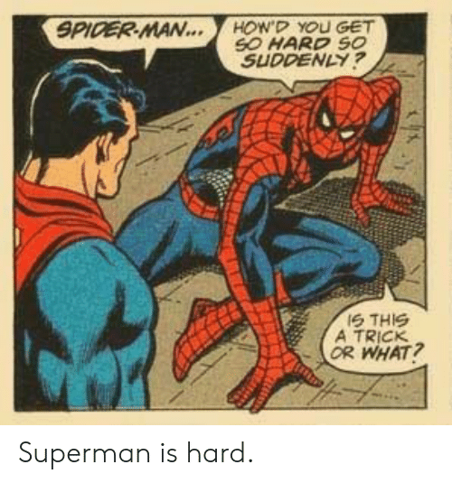 Or What: SPIDER MAN...  HOW'D YOU GET  SO HARD SO  SUDDENLY?  IS THIS  A TRICK  OR WHAT? Superman is hard.