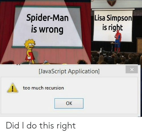 Lisa Simpson: Spider-Man  is wrong  Lisa Simpson  is right  JavaScript Application]  too much recursion  OK Did I do this right