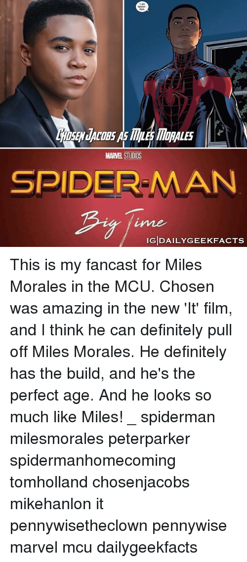 marvell: Spider  SEN JACOBS As MLE MORALES  MARVEL STUDIOS  SPIDER-MAN  ime  IGDAILYGEEKFACTS This is my fancast for Miles Morales in the MCU. Chosen was amazing in the new 'It' film, and I think he can definitely pull off Miles Morales. He definitely has the build, and he's the perfect age. And he looks so much like Miles! _ spiderman milesmorales peterparker spidermanhomecoming tomholland chosenjacobs mikehanlon it pennywisetheclown pennywise marvel mcu dailygeekfacts