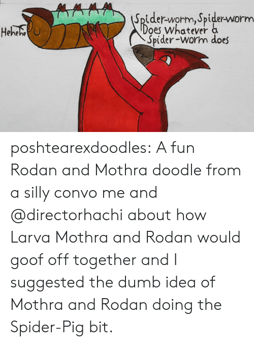 Dumb, Spider, and Tumblr: Spider-worm, Spider-worm  Does whatever a  Spider-worm does  Heheho poshtearexdoodles:  A fun Rodan and Mothra doodle from a silly convo me and @directorhachi about how Larva Mothra and Rodan would goof off together and I suggested the dumb idea of Mothra and Rodan doing the Spider-Pig bit.