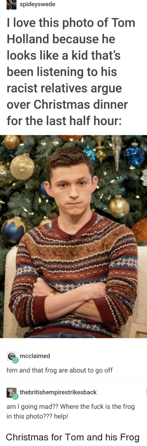 Tom And: spideyswede  I love this photo of Tom  Holland because he  looks like a kid that's  been listening to his  racist relatives argue  over Christmas dinner  for the last half hour:  mcclaimed  him and that frog are about to go off  thebritishempirestrikesback  am I going mad?? Where the fuck is the frog  in this photo??? help! Christmas for Tom and his Frog