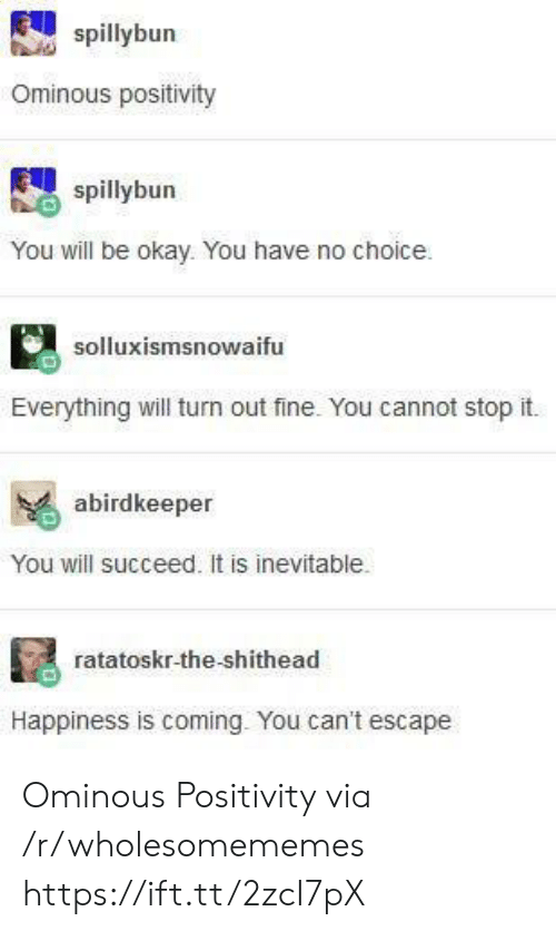 Everything Will: spillybun  Ominous positivity  spillybun  You will be okay. You have no choice  solluxismsnowaifu  Everything will turn out fine. You cannot stop it.  abirdkeeper  You will succeed. It is inevitable.  ratatoskr-the-shithead  Happiness is coming. You can't escape Ominous Positivity via /r/wholesomememes https://ift.tt/2zcI7pX