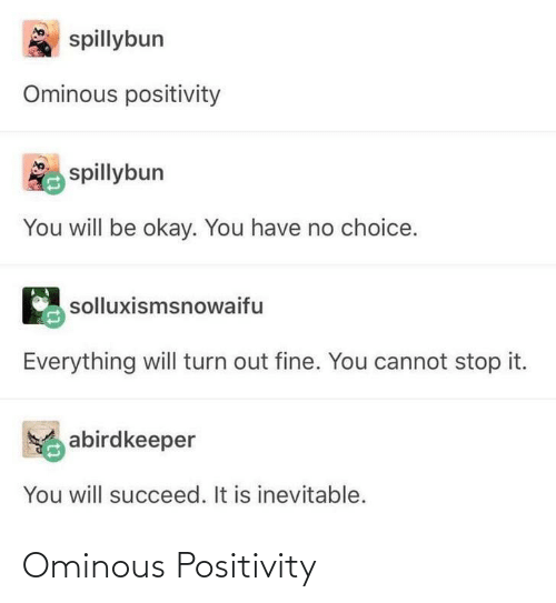 Everything Will: spillybun  Ominous positivity  spillybun  You will be okay. You have no choice.  solluxismsnowaifu  Everything will turn out fine. You cannot stop it.  abirdkeeper  You will succeed. It is inevitable. Ominous Positivity