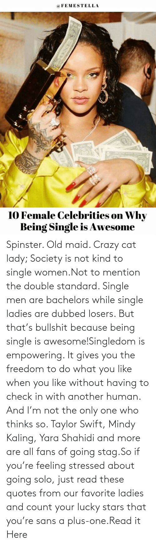 men: Spinster. Old maid. Crazy cat lady; Society is not kind to single women.Not to mention the double standard. Single men are bachelors while single ladies are dubbed losers. But that's bullshit because being single is awesome!Singledom is empowering. It gives you the freedom to do what you like when you like without having to check in with another human. And I'm not the only one who thinks so. Taylor Swift, Mindy Kaling, Yara Shahidi and more are all fans of going stag.So if you're feeling stressed about going solo, just read these quotes from our favorite ladies and count your lucky stars that you're sans a plus-one.Read it Here