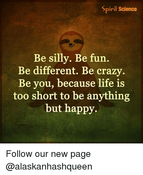 being silly: Spirit Science  Be silly. Be fun  Be different. Be crazy  Be you, because life is  too short to be anything  but happy. Follow our new page @alaskanhashqueen