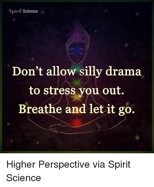 silliness: Spirit Science  Don't allow silly drama  to stress you out.  Breathe and let it go. Higher Perspective via Spirit Science