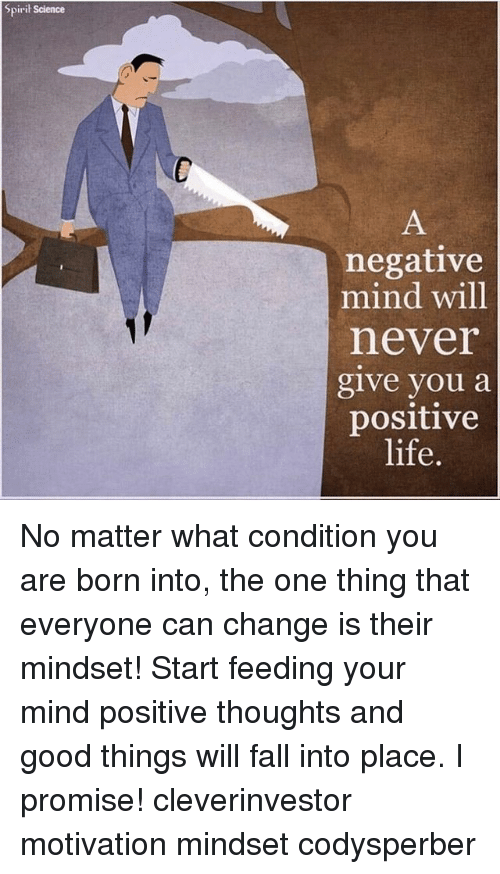 Positive Life: Spirit Science  negative  mind will  never  give you a  positive  life. No matter what condition you are born into, the one thing that everyone can change is their mindset! Start feeding your mind positive thoughts and good things will fall into place. I promise! cleverinvestor motivation mindset codysperber