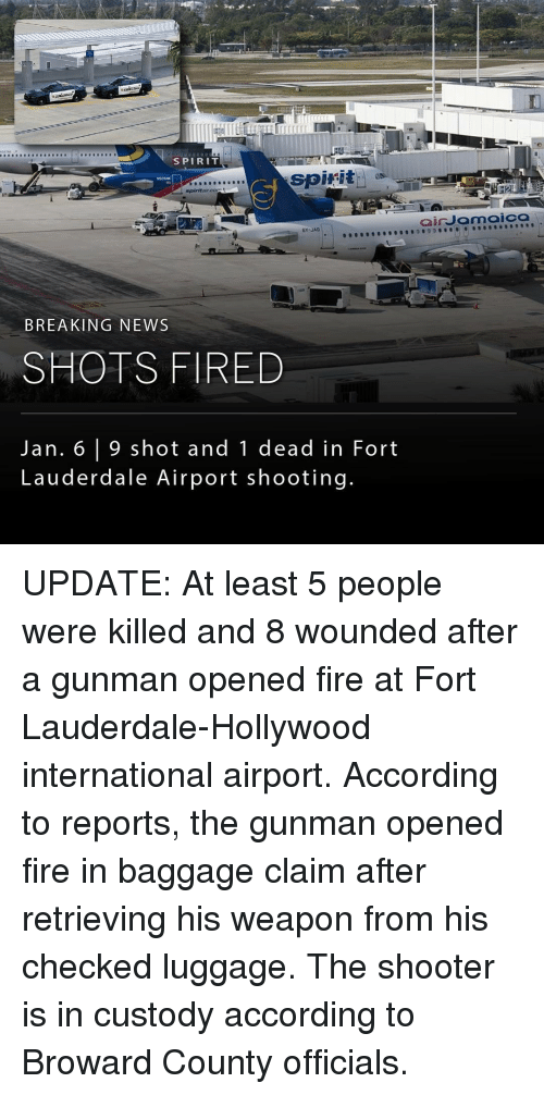 Shot Fired: SPIRIT  spirit  as  spirit aircors  BY JAD  BREAKING NEWS  SHOTS FIRED  Jan. 6 9 shot and 1 dead in Fort  Lauderdale Airport shooting.  air Jamaica UPDATE: At least 5 people were killed and 8 wounded after a gunman opened fire at Fort Lauderdale-Hollywood international airport. According to reports, the gunman opened fire in baggage claim after retrieving his weapon from his checked luggage. The shooter is in custody according to Broward County officials.