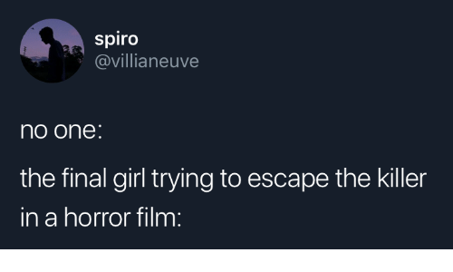 the killer: spiro  @villianeuve  no one:  the final girl trying to escape the killer  in a horror film: