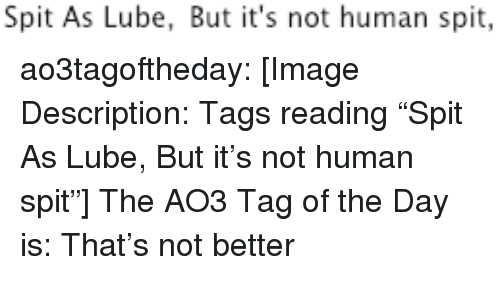 "Target, Tumblr, and Blog: Spit As Lube, But it's not human spit, ao3tagoftheday:  [Image Description: Tags reading ""Spit As Lube, But it's not human spit""]  The AO3 Tag of the Day is: That's not better"