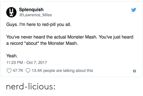 monster mash: Splenquish  Lawrence_Miles  You've never heard the actual Monster Mash. You've just heard  a record *about* the Monster Mash.  Yeah.  11:23 PM- Oct 7, 2017  47.7K  13.4K people are talking about this nerd-licious: