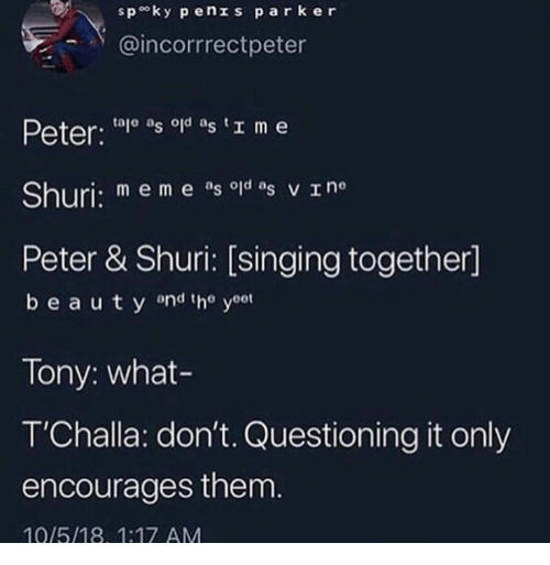 Singing, Them, and Park: spo ky pen s park er  -.Y @incorrrectpeter  Peter: to as o as I m e  Shuri: m e m e ag od as v Ine  Peter & Shuri: [singing together]  beau t y ond tho yoot  Tony: what-  T'Challa: don't. Questioning it only  encourages them  10/5/18, 1:17 AM