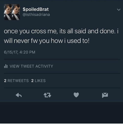 Cross, Never, and 4 20: SpoiledBrat  @isthisadriana  once you cross me, its all said and done.i  will never fw you how i used to!  6/15/17, 4:20 PM  lI VIEW TWEET ACTIVITY  2 RETWEETS 2 LIKES