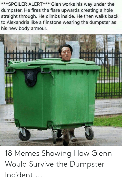 Glenn Meme: ***SPOILER ALERT*** Glen works his way under the  dumpster. He fires the flare upwards creating a hole  straight through. He climbs inside. He then walks back  to Alexandria like a flinstone wearing the dumpster as  his new body armour. 18 Memes Showing How Glenn Would Survive the Dumpster Incident ...