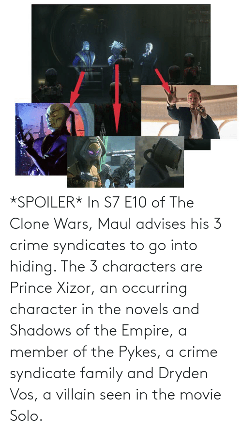 clone wars: *SPOILER* In S7 E10 of The Clone Wars, Maul advises his 3 crime syndicates to go into hiding. The 3 characters are Prince Xizor, an occurring character in the novels and Shadows of the Empire, a member of the Pykes, a crime syndicate family and Dryden Vos, a villain seen in the movie Solo.