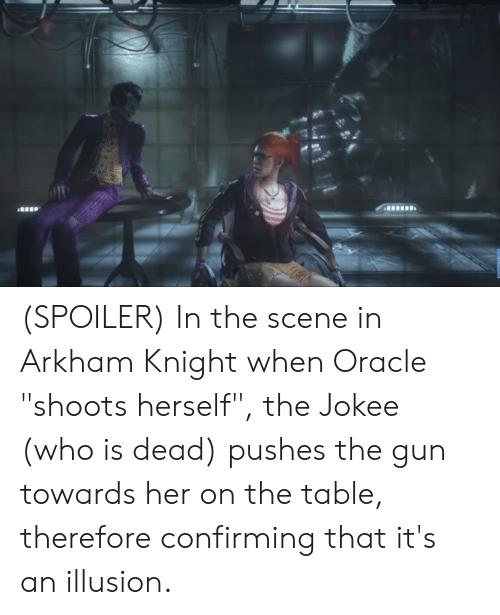 """Oracle, Arkham Knight, and Arkham: (SPOILER) In the scene in Arkham Knight when Oracle """"shoots herself"""", the Jokee (who is dead) pushes the gun towards her on the table, therefore confirming that it's an illusion."""