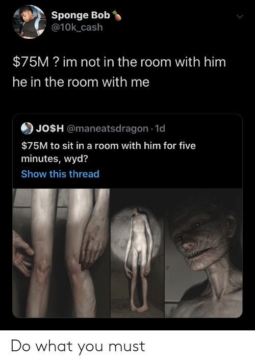 Wyd, Him, and Sponge: Sponge Bob  @10k_cash  $75M? im not in the room with him  he in the room with me  JO$H @maneatsdragon 1d  $75M to sit in a room with him for five  minutes, wyd?  Show this thread Do what you must