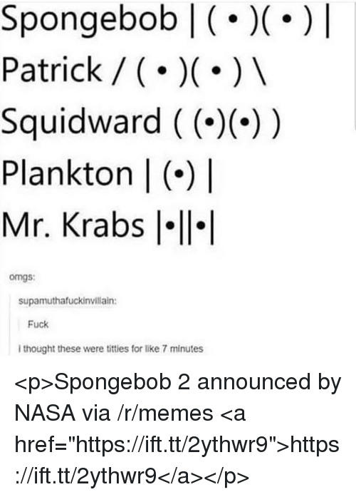 """Memes, Mr. Krabs, and Nasa: Spongebob (.)   Patrick / ()  Squidward ((--))  Plankton   (*)  Mr. Krabs l  omgs:  supamuthafuckinvillain:  Fuck  I thought these were titties for like 7 minutes <p>Spongebob 2 announced by NASA via /r/memes <a href=""""https://ift.tt/2ythwr9"""">https://ift.tt/2ythwr9</a></p>"""