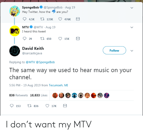 Mtv, Music, and SpongeBob: SpongeBob  @SpongeBob Aug 19  Hey Twitter, how the  are you?  t 135K  4.5K  476K  @MTV Aug 19  MMI heard this tweet  MTV  t 650  29  15K  David Keith  Follow  @sarcasticjava  Replying to @MTV @SpongeBob  The same way we used to hear music on your  channel.  5:56 PM - 19 Aug 2019 from Tecumseh, MI  836 Retweets 16,633 Likes  ti 836  17K  153 I don't want my MTV