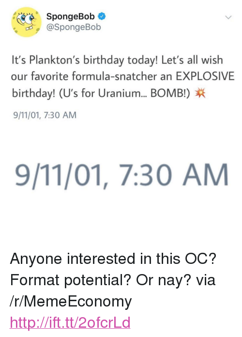 """9/11, Birthday, and SpongeBob: SpongeBob *  @SpongeBob  It's Plankton's birthday today! Let's all wish  our favorite formula-snatcher an EXPLOSIVE  birthday! (U's for Uranium... BOMB!)X  9/11/01, 7:30 AM  9/11/01, 7:30 AM <p>Anyone interested in this OC? Format potential? Or nay? via /r/MemeEconomy <a href=""""http://ift.tt/2ofcrLd"""">http://ift.tt/2ofcrLd</a></p>"""