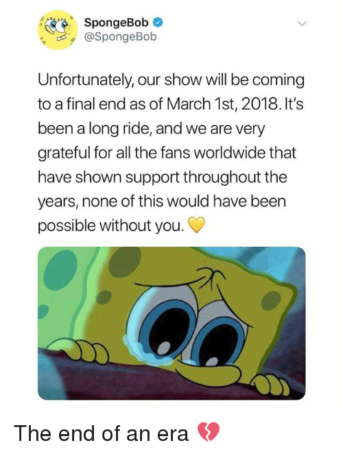 Memes, SpongeBob, and All The: SpongeBob  @SpongeBob  Unfortunately, our show will be coming  to a final end as of March 1st, 2018. It's  been a long ride, and we are very  grateful for all the fans worldwide that  have shown support throughout the  years, none of this would have been  possible without you. The end of an era 💔