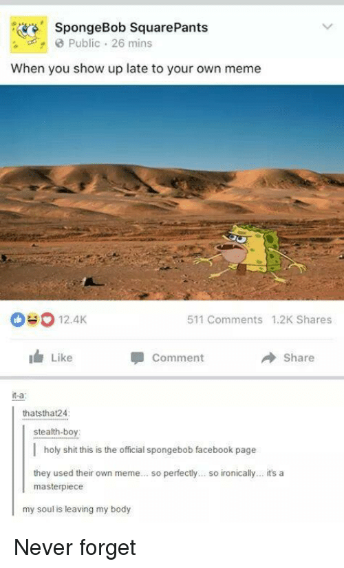Facebook, Meme, and Shit: SpongeBob SquarePants  Public 26 mins  When you show up late to your own meme  0#0 12.AK  511 Comments 1.2K Shares  Like  Comment  Share  it-a  thatsthat24  stealth-boy    holy shit this is the official spongebob facebook page  they used their own meme... so perfectly... so ironically... it's a  masterpiece  my soul is leaving my body Never forget