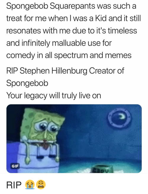 Gif, Memes, and SpongeBob: Spongebob Squarepants was such a  treat for me when l was a Kid and it still  resonates with me due to it's timeless  and infinitely malluable use for  comedy in all spectrum and memes  RIP Stephen Hillenburg Creator of  Spongebolb  Your legacy will truly live on  GIF RIP 😭😩