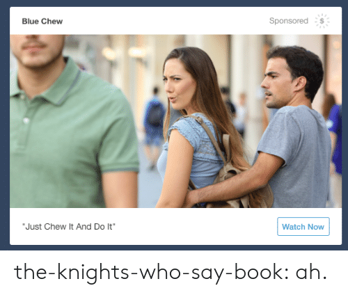 "Chew: Sponsored  Blue Chew  ""Just Chew It And Do It""  Watch Now the-knights-who-say-book:  ah."
