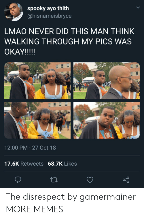 Disrespecting: spooky ayo thith  @hisnameisbryce  LMAO NEVER DID THIS MAN THINK  WALKING THROUGH MY PICS WAS  OKAYIII!!  12:00 PM 27 Oct 18  17.6K Retweets 68.7K Likes The disrespect by gamermainer MORE MEMES