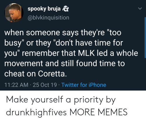 """Movement: spooky bruja  @blvkinquisition  when someone says they're """"too  busy"""" or they """"don't have time for  you"""" remember that MLK led a whole  movement and still found time to  cheat on Coretta.  11:22 AM 25 Oct 19 Twitter for iPhone Make yourself a priority by drunkhighfives MORE MEMES"""